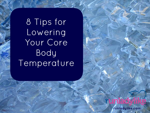 8 Tips for Lowering Your Core Body Temperature from runladylike.com